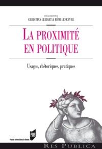 Christian Le Bart et Rémi Lefebvre - La proximité en politique - Usages, rhétoriques, pratiques.