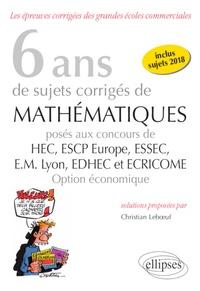 Christian Leboeuf - 6 ans de sujets corrigés de mathématiques posés aux concours de HEC, ESCP Europe, ESSEC, EM Lyon, EDHEC et ECRICOME option économique (2013-2018).
