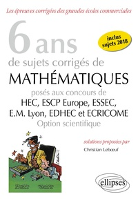 Christian Leboeuf - 6 ans de sujets corrigés de Mathématiques posés aux concours de HEC, ESSEC, ESCP Europe, EM Lyon, EDHEC et ECRICOME - Option scientifique.