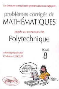 Christian Leboeuf - Les épreuves corrigées des grandes écoles scientifiques Tome 8 : Problèmes corrigés de mathématiques posés au concours polytechnique 2008-2010.