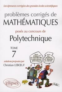 Christian Leboeuf - Problèmes corrigés de mathématiques posés au concours de Polytechnique 2004-2007 - Tome 7.