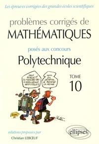 Christian Leboeuf - Problèmes corrigés de mathématiques posés aux concours Polytechnique 2014-2016 - Tome 10.