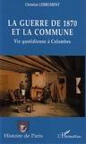Christian Lebrument - La guerre de 1870 et la Commune - Vie quotidienne à Colombes.