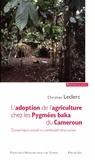 Christian Leclerc - L'adoption de l'agriculture chez les Pygmées baka du Cameroun - Dynamique sociale et continuité stucturale.