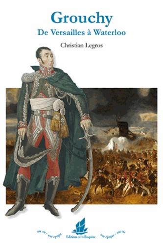 Christian Legros - Grouchy - De Versailles à Waterloo.