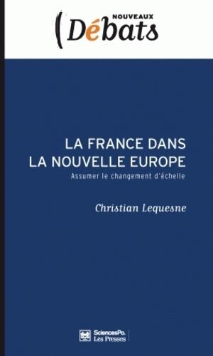 Christian Lesquesne - La France dans la nouvelle Europe - Assumer le changement d'échelle.