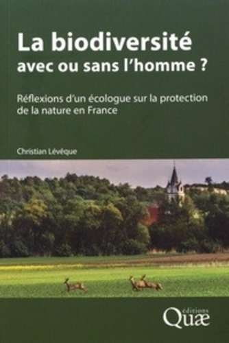 Christian Lévêque - La biodiversité : avec ou sans l'homme ? - Réflexions d'un écologue sur la protection de la nature en France.
