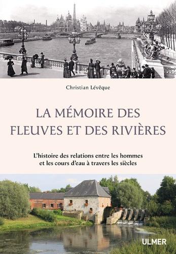 Christian Lévêque - La mémoire des fleuves et des rivières - L'histoire des relations entre les hommes et les cours d'eau à travers les siècles.
