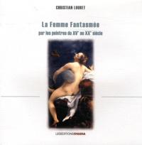 Christian Loubet - La femme fantasmée par les peintres du XVe au XXe siècle.