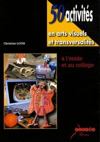 Christian Louis - 50 activités en arts visuels et transversalités à l'école et au collège.