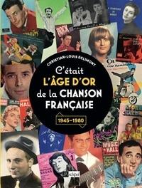 Christian-Louis Eclimont - C'était l'âge d'or de la chanson française - 1945-1980.