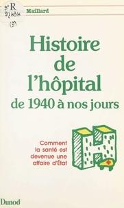Christian Maillard et Pierre Raynaud - Histoire de l'hôpital, de 1940 à nos jours - Comment la santé est devenue une affaire d'État.