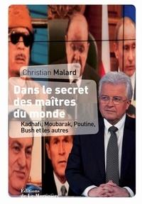 Christian Malard - Dans le secret des maîtres du monde. - Kadhafi, Moubarak, Poutine, Bush et les autres.
