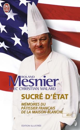 Christian Malard et Roland Mesnier - Sucré d'état - Mémoire du pâtissier français de la Maison Blanche.