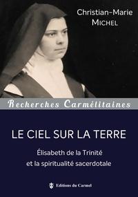 Christian-Marie Michel - Le Ciel sur la terre - Elisabeth de la Trinité et la spiritualité sacerdotale.