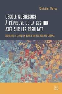 Christian Maroy - L'école québécoise à l'épreuve de la gestion axée sur les résultats. Sociologie de la mise en œuvre d'une politique néo-libérale.