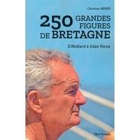 Christian Mars - 250 grandes figures de bretagne - D'Abélard à Jules Verne.