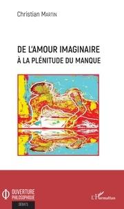 Christian Martin - De l'amour imaginaire à la plénitude du manque.