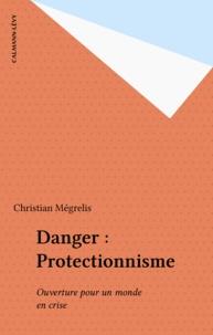 Christian Megrelis - Danger : Protectionnisme - Ouverture pour un monde en crise.