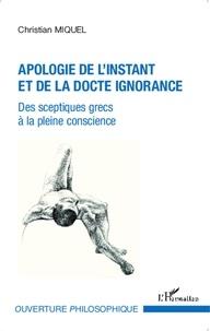Christian Miquel - Apologie de l'instant et de la docte ignorance - Des sceptiques grecs à la pleine conscience.