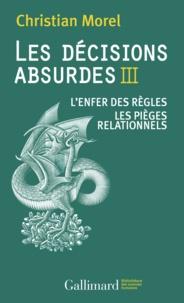 Christian Morel - Les décisions absurdes - Tome 3, L'enfer des règles ; Les pièges relationnels.
