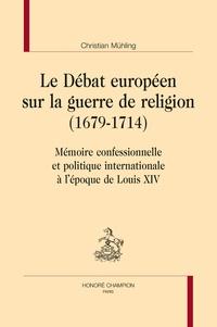 Christian Muhling - Le débat européen sur la guerre de religion (1679-1714) - Mémoire confessionnelle et politique internationale à l'époque de Louis XIV.