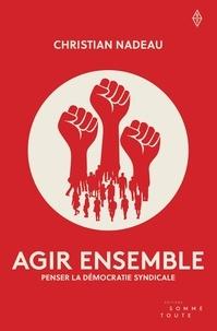 Christian Nadeau - Agir ensemble - penser la démocratie syndicale.