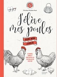 Christian Naudin-Huet - J'élève mes poules  dans mon jardin - Le manuel complet pour installer un poulailler chez soi.