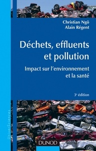 Christian Ngô et Alain Régent - Déchets, effluents et pollution - 3e éd. - Impact sur l'environnement et la santé.
