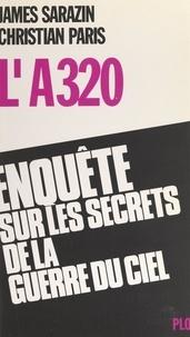 Christian Paris et James Sarazin - L'A 320 - Enquête sur les secrets de la guerre du ciel.