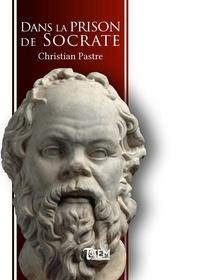Christian Pastre - Dans la prison de Socrate.