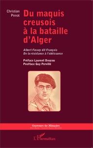 Christian Penot - Du maquis creusois à la bataille d'Alger - Albert Fossey dit François, de la résistance à l'obéissance.