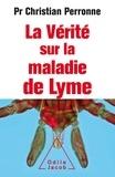 Christian Perronne - La vérité sur la maladie de Lyme - Infections cachées, vies brisées, vers une nouvelle médecine.