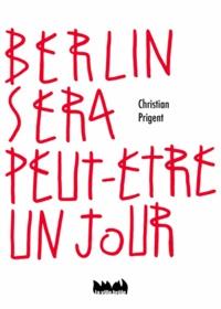 Christian Prigent - Berlin sera peut-être un jour.