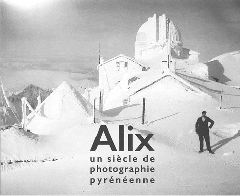 Christian Raby et Loïc Chauvin - Alix, un siècle de photographie pyrénéenne.