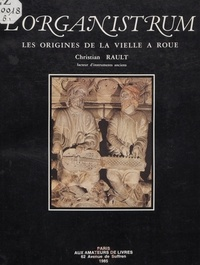 Christian Rault et Josiane Bran-Ricci - L'organistrum ou l'instrument des premières polyphonies écrites occidentales - Étude organologique. Iconographie.