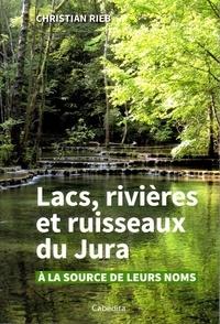 Christian Rieb - Lacs, rivières et ruisseaux du Jura - A la source de leurs noms.