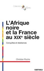 Christian Roche - L'Afrique noire et la France au XIXe siècle - Conquêtes et résistances.