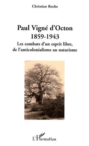 Christian Roche - Paul Vigné d'Octon, 1859-1943 - Les combats d'un esprit libre de l'anticolonialisme au naturisme.