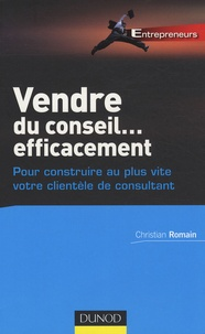 Christian Romain - Vendre du conseil... efficacement - Pour construire au plus vite votre clientèle de consultant.