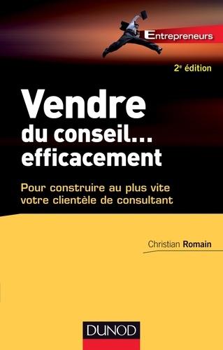 Christian Romain - Vendre du conseil ... efficacement - 2e éd - pour construire au plus vite votre clientèle de consultant.