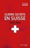 Christian Rossé - Guerre secrète en Suisse 1939-1945.