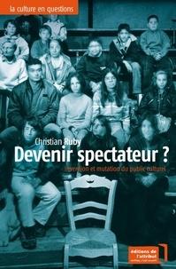 Christian Ruby - Devenir spectateur ? - Invention et mutation du public culturel.