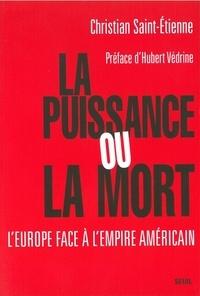 Christian Saint-Etienne - La puissance ou la mort - L'Europe face à l'empire américain.