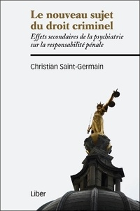 Le nouveau sujet du droit criminel- Effets secondaires de la psychiatrie sur la responsabilité pénale - Christian Saint-Germain |