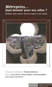 Christian Sallenave - Métropoles... Quel devenir pour nos villes ? - Bordeaux, Paris, Valence, New York, mythes et rites urbains.