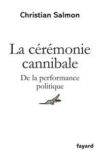 Christian Salmon - La Cérémonie cannibale - De la performance politique.