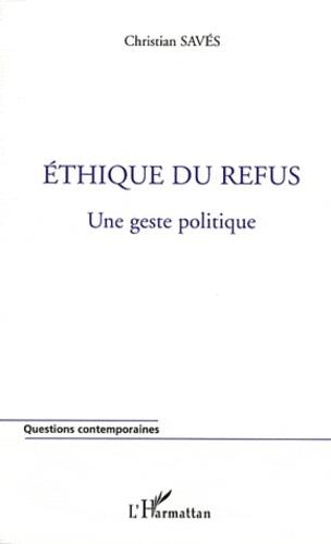 Christian Savès - Ethique du refus - Une geste politique.