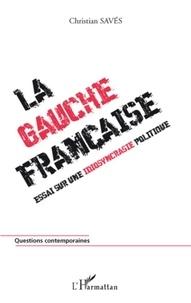 Christian Savès - La gauche française - Essai sur une idiosyncrasie politique.
