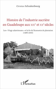 """Christian Schnakenbourg - Histoire de l'industrie sucrière en Guadeloupe aux XIXe et XXe siècles - Les """"Vingt calamiteuses"""" et la fin de l'économie de plantation (1966-2000)."""